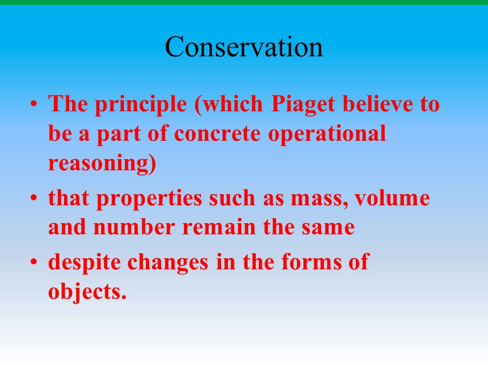 Conservation The principle (which Piaget believe to be a part of concrete operational reasoning) that properties such as mass, volume and number remai