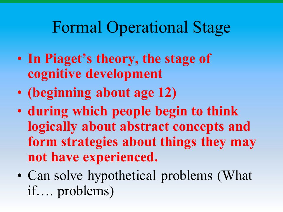 Formal Operational Stage In Piaget's theory, the stage of cognitive development (beginning about age 12) during which people begin to think logically