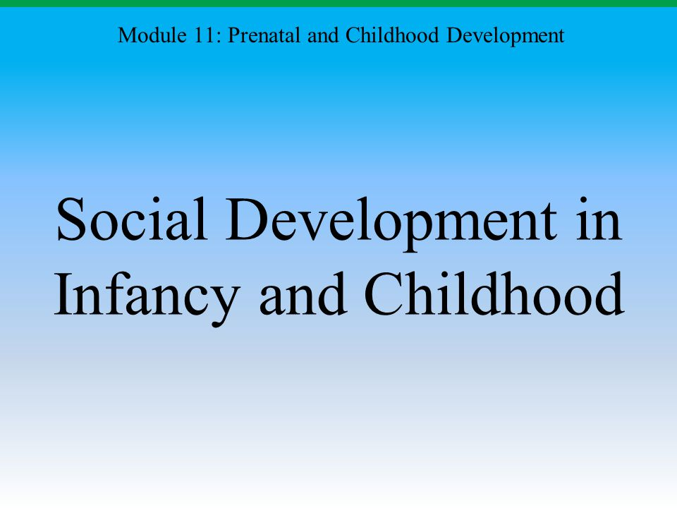 Social Development in Infancy and Childhood Module 11: Prenatal and Childhood Development