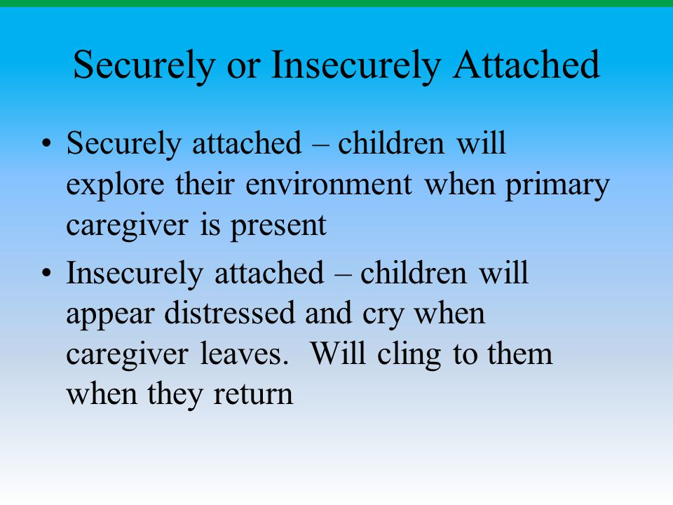 Securely or Insecurely Attached Securely attached – children will explore their environment when primary caregiver is present Insecurely attached – ch
