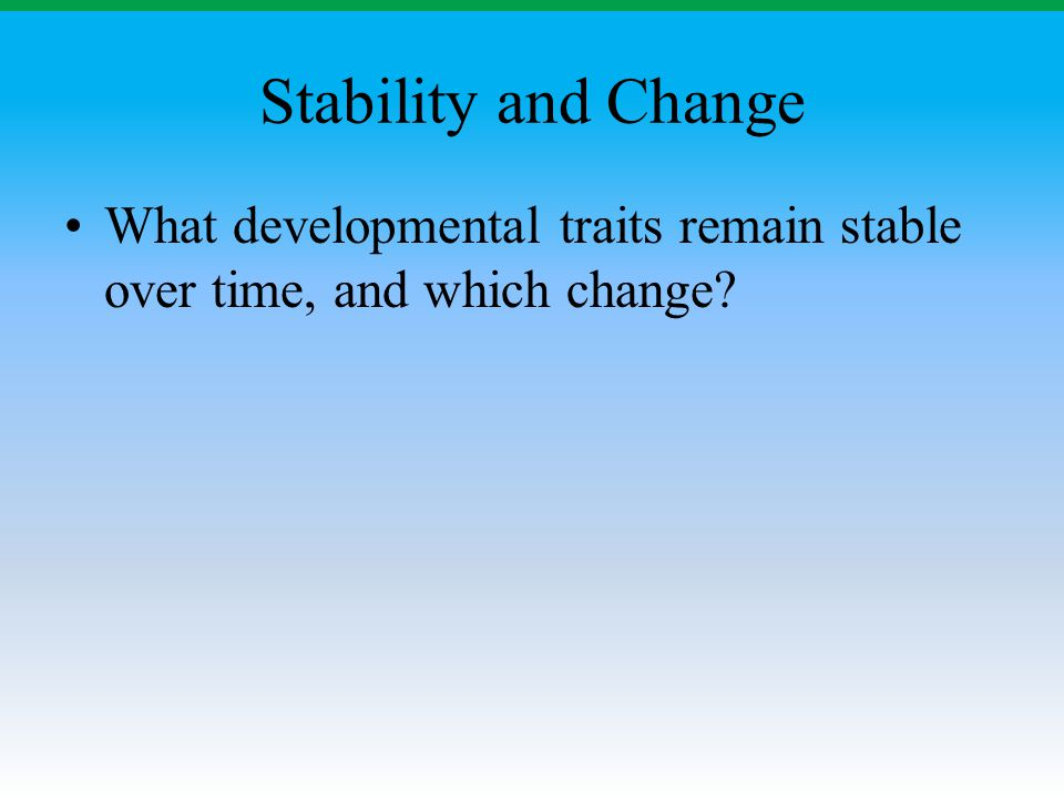 Stability and Change What developmental traits remain stable over time, and which change?