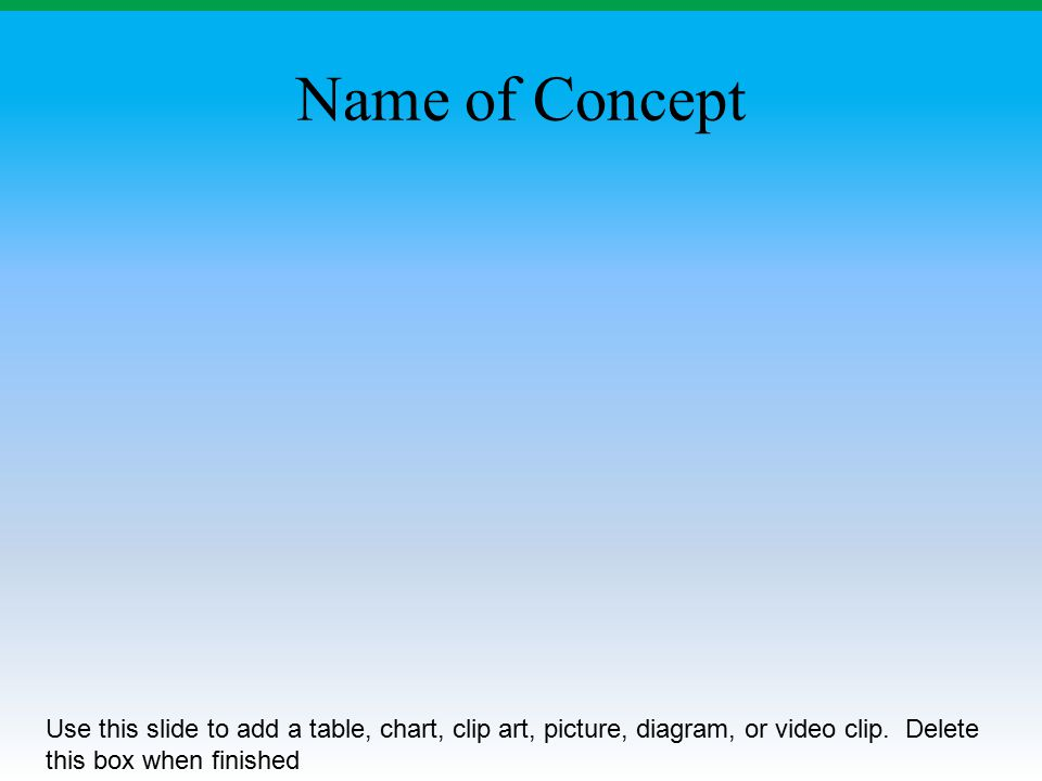 Name of Concept Use this slide to add a table, chart, clip art, picture, diagram, or video clip. Delete this box when finished