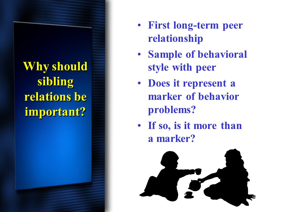 Why should sibling relations be important? First long-term peer relationship Sample of behavioral style with peer Does it represent a marker of behavi