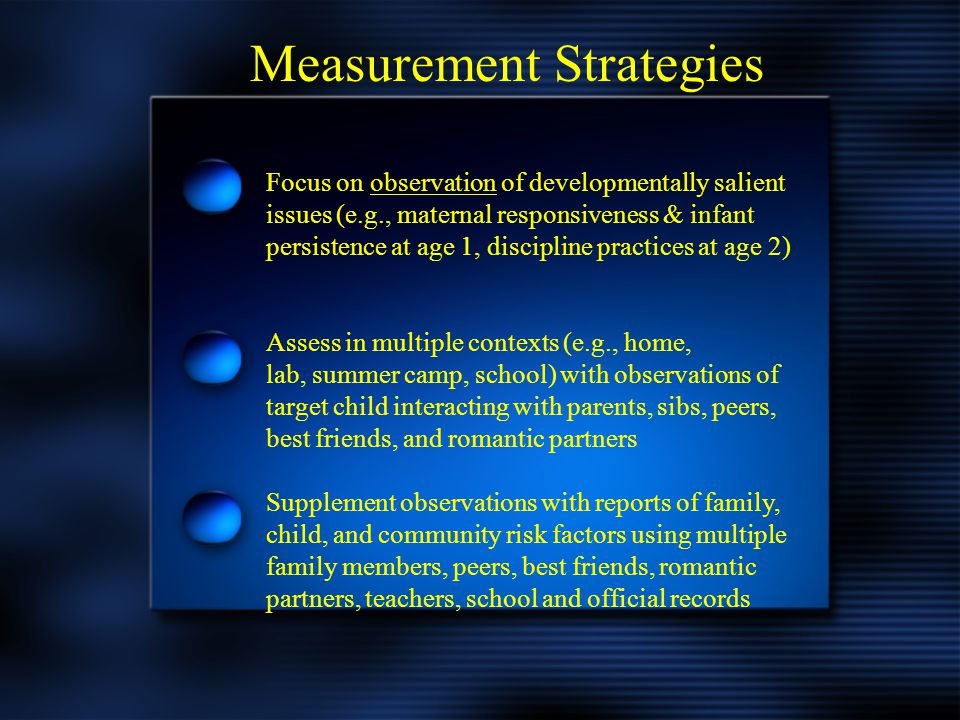 Measurement Strategies Focus on observation of developmentally salient issues (e.g., maternal responsiveness & infant persistence at age 1, discipline