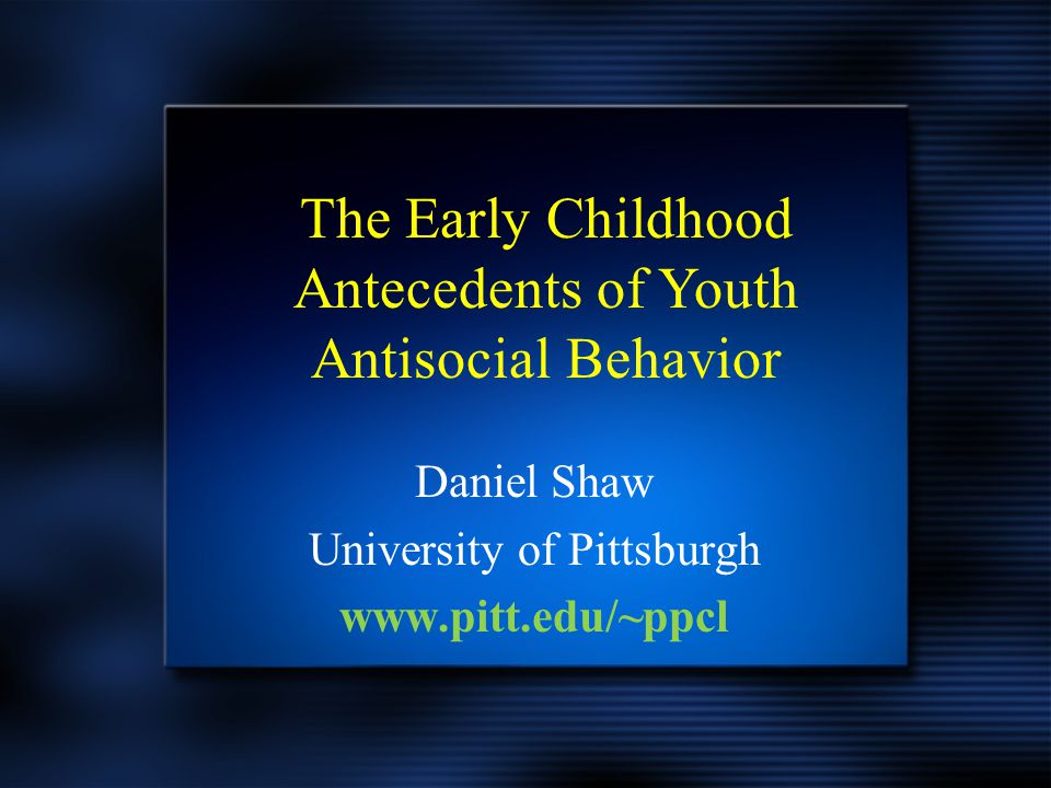 Daniel Shaw University of Pittsburgh www.pitt.edu/~ppcl Daniel Shaw University of Pittsburgh www.pitt.edu/~ppcl The Early Childhood Antecedents of You