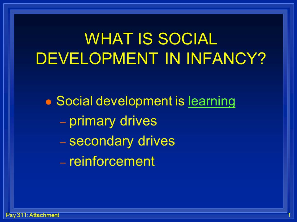 Psy 311: Attachment1 WHAT IS SOCIAL DEVELOPMENT IN INFANCY? l Social development is learning – primary drives – secondary drives – reinforcement