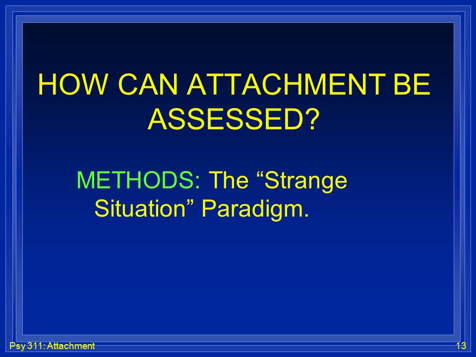 "Psy 311: Attachment13 HOW CAN ATTACHMENT BE ASSESSED? METHODS: The ""Strange Situation"" Paradigm."