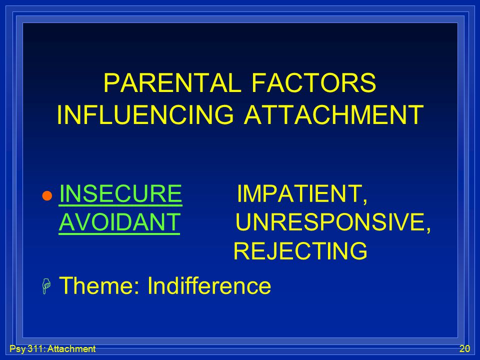 Psy 311: Attachment20 PARENTAL FACTORS INFLUENCING ATTACHMENT l INSECURE IMPATIENT, AVOIDANT UNRESPONSIVE, REJECTING H Theme: Indifference