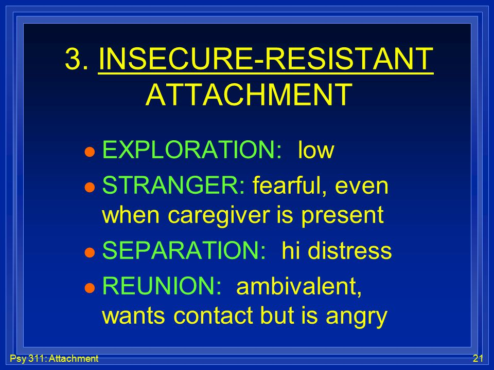 Psy 311: Attachment21 3. INSECURE-RESISTANT ATTACHMENT l EXPLORATION: low l STRANGER: fearful, even when caregiver is present l SEPARATION: hi distres