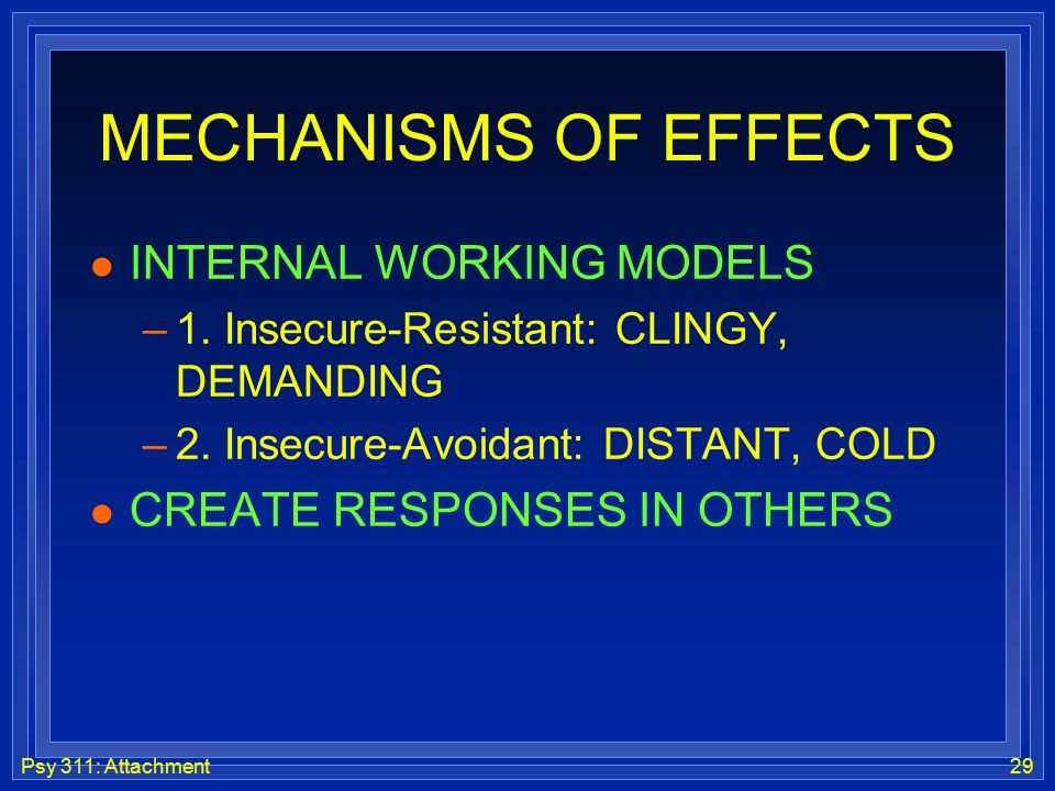 Psy 311: Attachment29 MECHANISMS OF EFFECTS l INTERNAL WORKING MODELS –1. Insecure-Resistant: CLINGY, DEMANDING –2. Insecure-Avoidant: DISTANT, COLD l