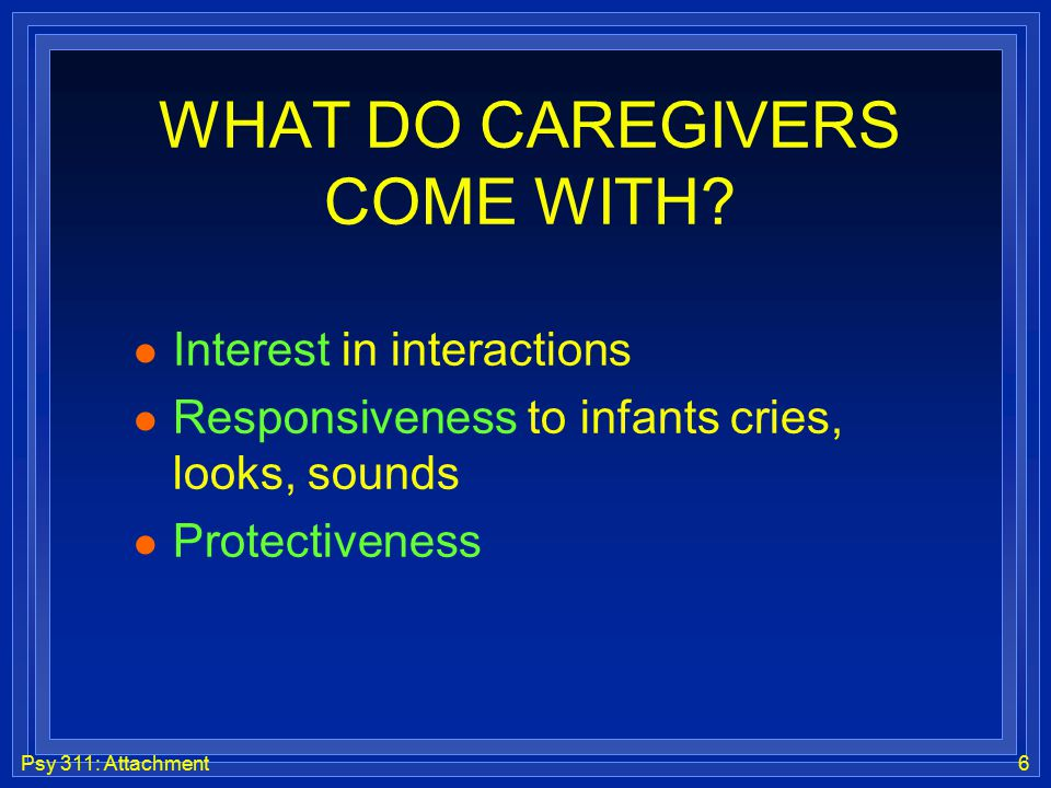 Psy 311: Attachment6 WHAT DO CAREGIVERS COME WITH? l Interest in interactions l Responsiveness to infants cries, looks, sounds l Protectiveness