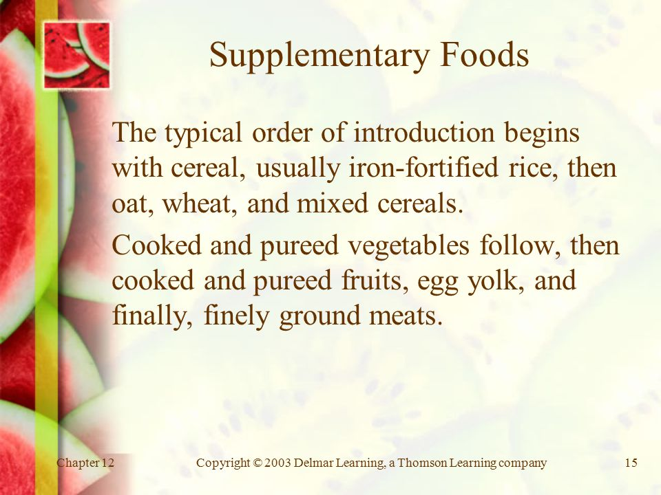 Chapter 12Copyright © 2003 Delmar Learning, a Thomson Learning company15 Supplementary Foods The typical order of introduction begins with cereal, usually iron-fortified rice, then oat, wheat, and mixed cereals.