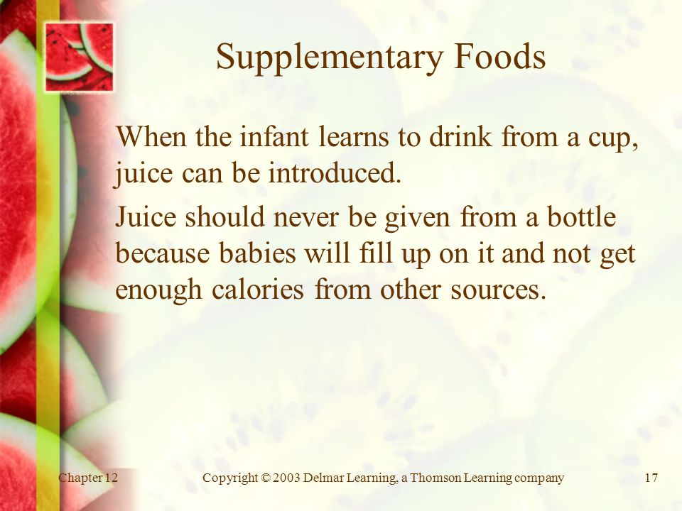 Chapter 12Copyright © 2003 Delmar Learning, a Thomson Learning company17 Supplementary Foods When the infant learns to drink from a cup, juice can be introduced.