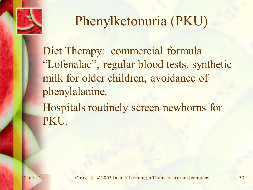 Chapter 12Copyright © 2003 Delmar Learning, a Thomson Learning company30 Phenylketonuria (PKU) Diet Therapy: commercial formula Lofenalac , regular blood tests, synthetic milk for older children, avoidance of phenylalanine.