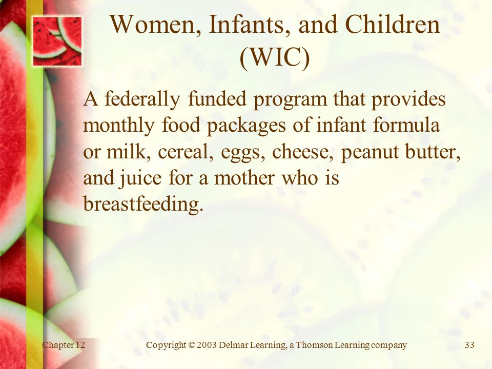 Chapter 12Copyright © 2003 Delmar Learning, a Thomson Learning company33 Women, Infants, and Children (WIC) A federally funded program that provides monthly food packages of infant formula or milk, cereal, eggs, cheese, peanut butter, and juice for a mother who is breastfeeding.