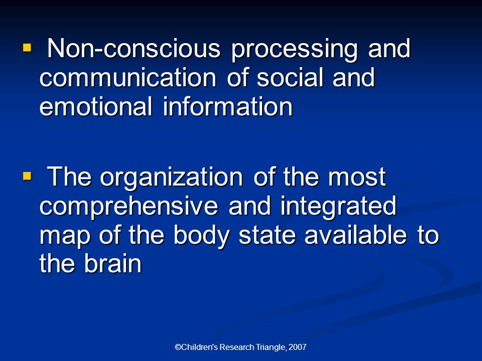 ©Children s Research Triangle, 2007  Non-conscious processing and communication of social and emotional information  The organization of the most comprehensive and integrated map of the body state available to the brain