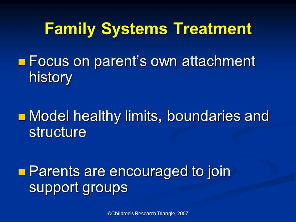 ©Children s Research Triangle, 2007 Family Systems Treatment Focus on parent's own attachment history Focus on parent's own attachment history Model healthy limits, boundaries and structure Model healthy limits, boundaries and structure Parents are encouraged to join support groups Parents are encouraged to join support groups