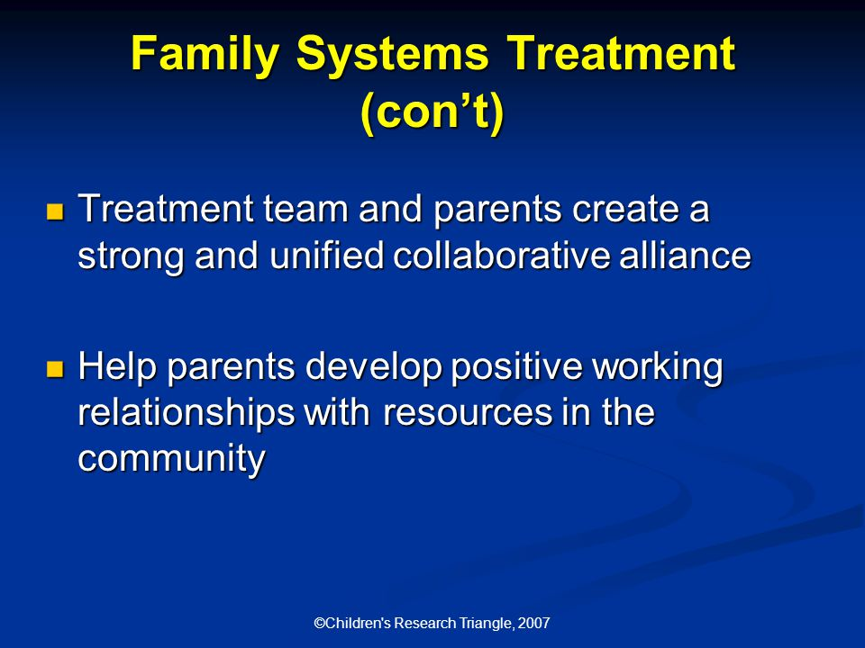 ©Children s Research Triangle, 2007 Family Systems Treatment (con't) Treatment team and parents create a strong and unified collaborative alliance Treatment team and parents create a strong and unified collaborative alliance Help parents develop positive working relationships with resources in the community Help parents develop positive working relationships with resources in the community