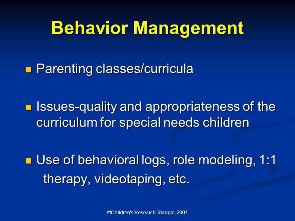 ©Children s Research Triangle, 2007 Behavior Management Parenting classes/curricula Parenting classes/curricula Issues-quality and appropriateness of the curriculum for special needs children Issues-quality and appropriateness of the curriculum for special needs children Use of behavioral logs, role modeling, 1:1 Use of behavioral logs, role modeling, 1:1 therapy, videotaping, etc.