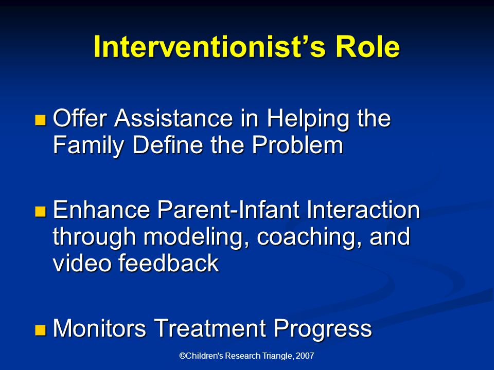 ©Children s Research Triangle, 2007 Interventionist's Role Offer Assistance in Helping the Family Define the Problem Offer Assistance in Helping the Family Define the Problem Enhance Parent-Infant Interaction through modeling, coaching, and video feedback Enhance Parent-Infant Interaction through modeling, coaching, and video feedback Monitors Treatment Progress Monitors Treatment Progress