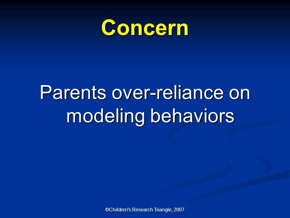 ©Children s Research Triangle, 2007 Concern Parents over-reliance on modeling behaviors