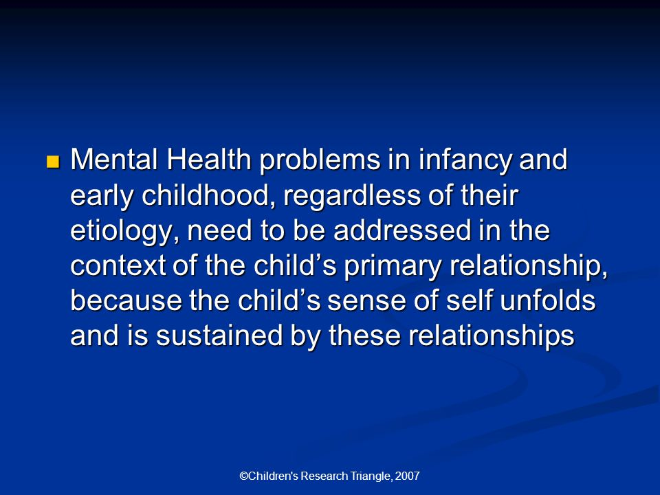 ©Children s Research Triangle, 2007 Mental Health problems in infancy and early childhood, regardless of their etiology, need to be addressed in the context of the child's primary relationship, because the child's sense of self unfolds and is sustained by these relationships Mental Health problems in infancy and early childhood, regardless of their etiology, need to be addressed in the context of the child's primary relationship, because the child's sense of self unfolds and is sustained by these relationships