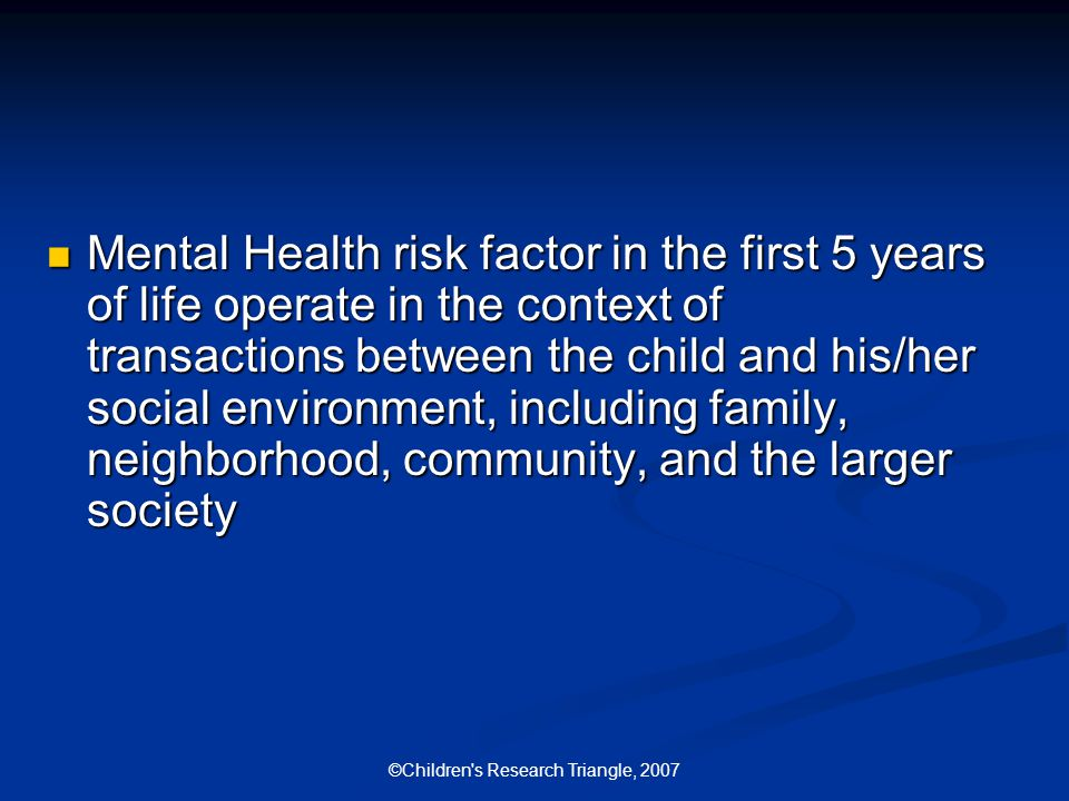 ©Children s Research Triangle, 2007 Mental Health risk factor in the first 5 years of life operate in the context of transactions between the child and his/her social environment, including family, neighborhood, community, and the larger society Mental Health risk factor in the first 5 years of life operate in the context of transactions between the child and his/her social environment, including family, neighborhood, community, and the larger society