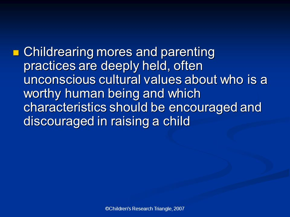 ©Children s Research Triangle, 2007 Childrearing mores and parenting practices are deeply held, often unconscious cultural values about who is a worthy human being and which characteristics should be encouraged and discouraged in raising a child Childrearing mores and parenting practices are deeply held, often unconscious cultural values about who is a worthy human being and which characteristics should be encouraged and discouraged in raising a child