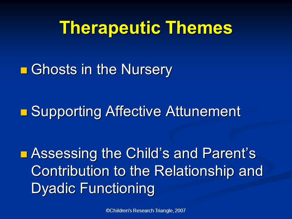 ©Children s Research Triangle, 2007 Therapeutic Themes Ghosts in the Nursery Ghosts in the Nursery Supporting Affective Attunement Supporting Affective Attunement Assessing the Child's and Parent's Contribution to the Relationship and Dyadic Functioning Assessing the Child's and Parent's Contribution to the Relationship and Dyadic Functioning