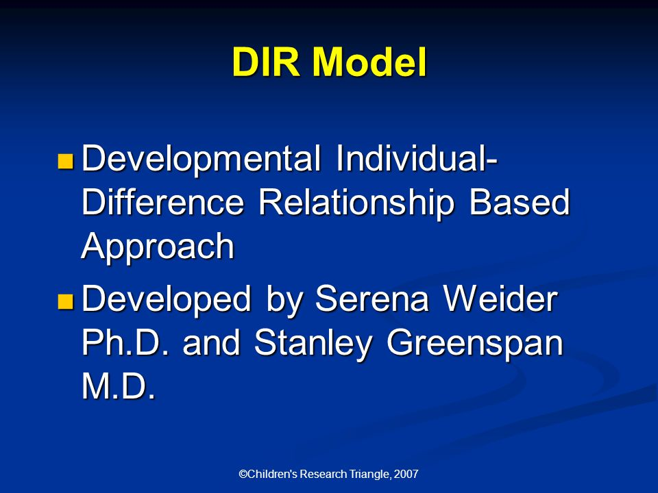©Children s Research Triangle, 2007 DIR Model Developmental Individual- Difference Relationship Based Approach Developmental Individual- Difference Relationship Based Approach Developed by Serena Weider Ph.D.