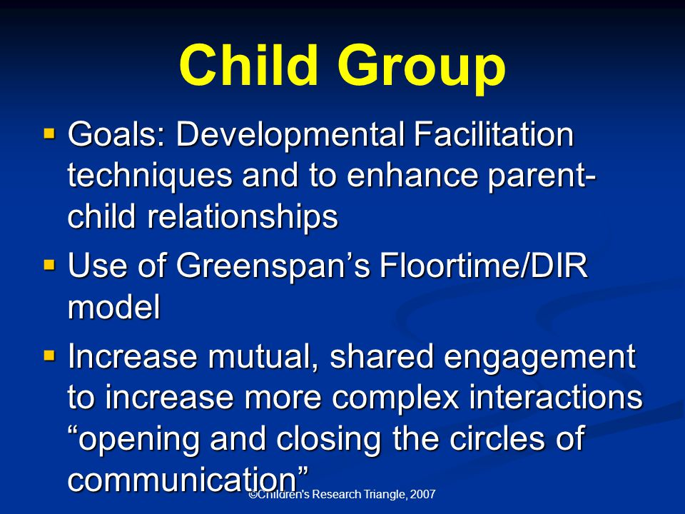 ©Children s Research Triangle, 2007 Child Group  Goals: Developmental Facilitation techniques and to enhance parent- child relationships  Use of Greenspan's Floortime/DIR model  Increase mutual, shared engagement to increase more complex interactions opening and closing the circles of communication