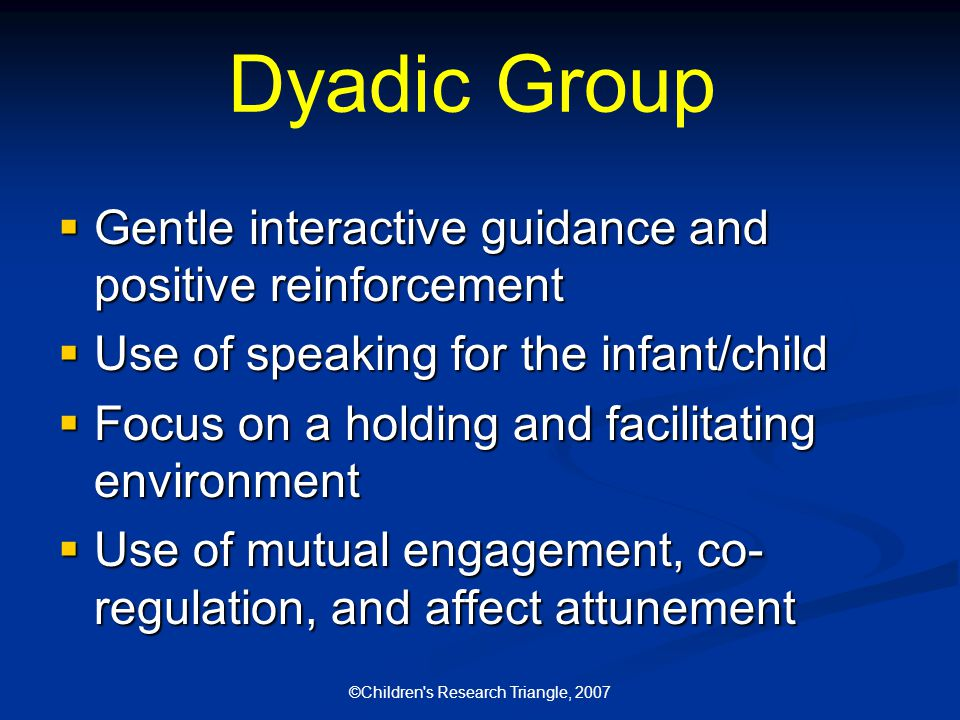 ©Children s Research Triangle, 2007 Dyadic Group  Gentle interactive guidance and positive reinforcement  Use of speaking for the infant/child  Focus on a holding and facilitating environment  Use of mutual engagement, co- regulation, and affect attunement