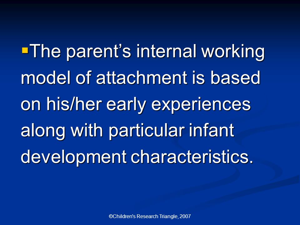 ©Children s Research Triangle, 2007  The parent's internal working model of attachment is based on his/her early experiences along with particular infant development characteristics.