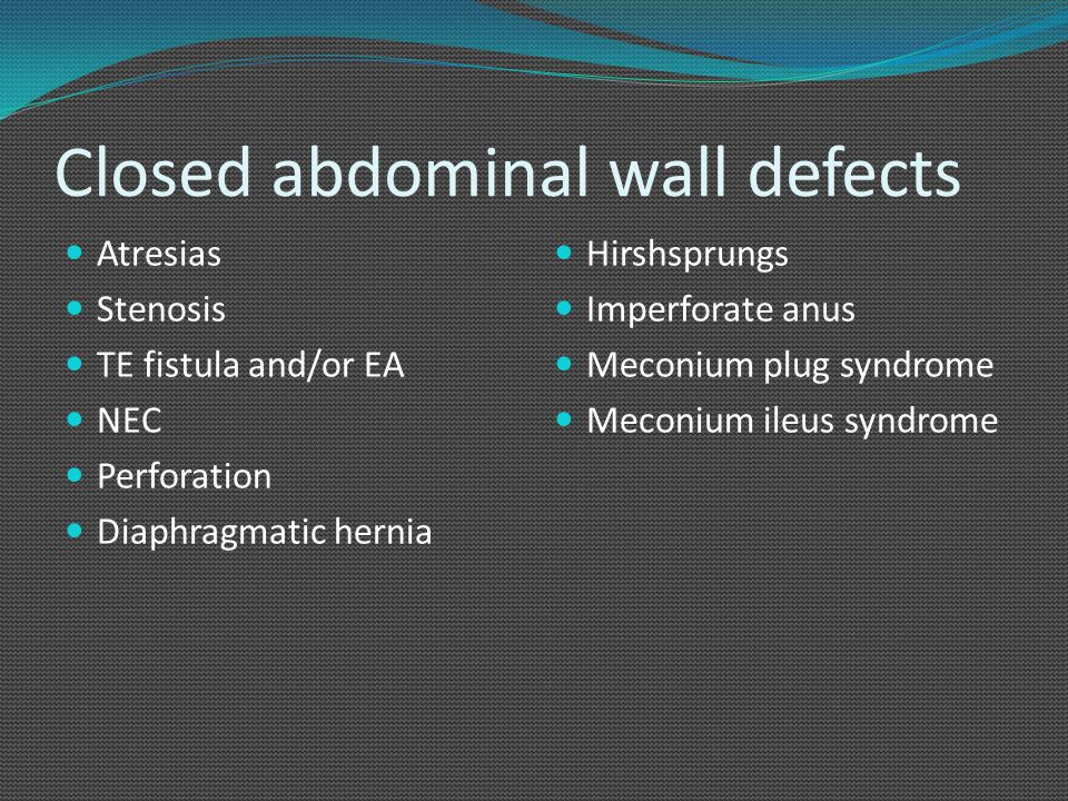 Closed abdominal wall defects Atresias Stenosis TE fistula and/or EA NEC Perforation Diaphragmatic hernia Hirshsprungs Imperforate anus Meconium plug