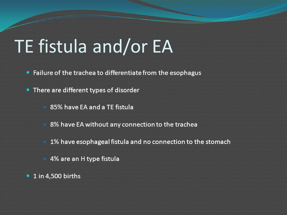 TE fistula and/or EA Failure of the trachea to differentiate from the esophagus There are different types of disorder 85% have EA and a TE fistula 8%