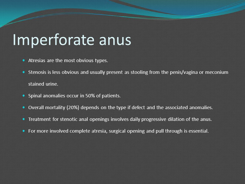 Imperforate anus Atresias are the most obvious types. Stenosis is less obvious and usually present as stooling from the penis/vagina or meconium stain