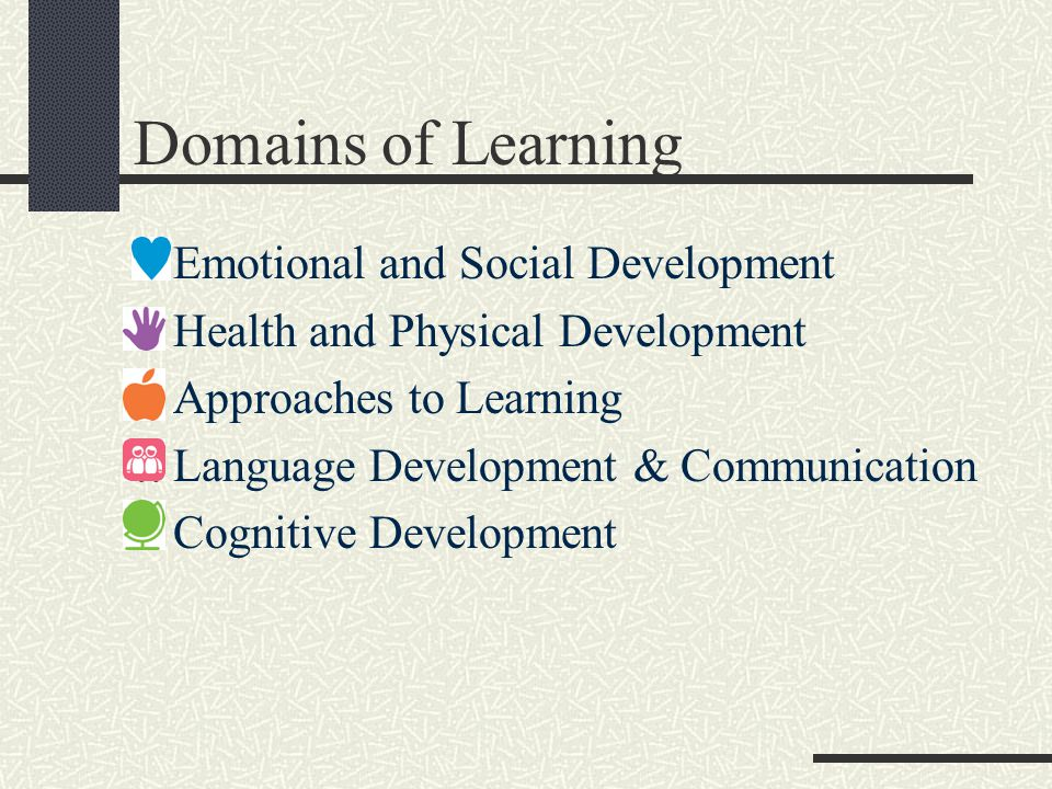 Domains of Learning Emotional and Social Development Health and Physical Development Approaches to Learning Language Development & Communication Cognitive Development