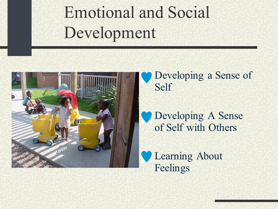 Emotional and Social Development Developing a Sense of Self Developing A Sense of Self with Others Learning About Feelings