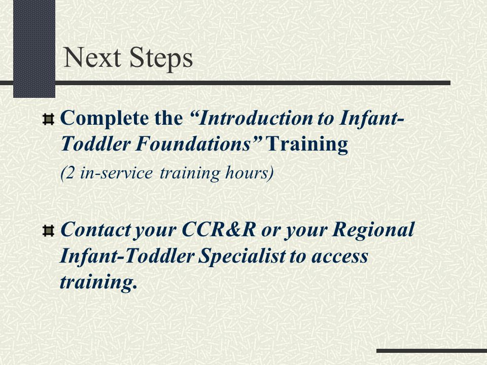 Next Steps Complete the Introduction to Infant- Toddler Foundations Training (2 in-service training hours) Contact your CCR&R or your Regional Infant-Toddler Specialist to access training.