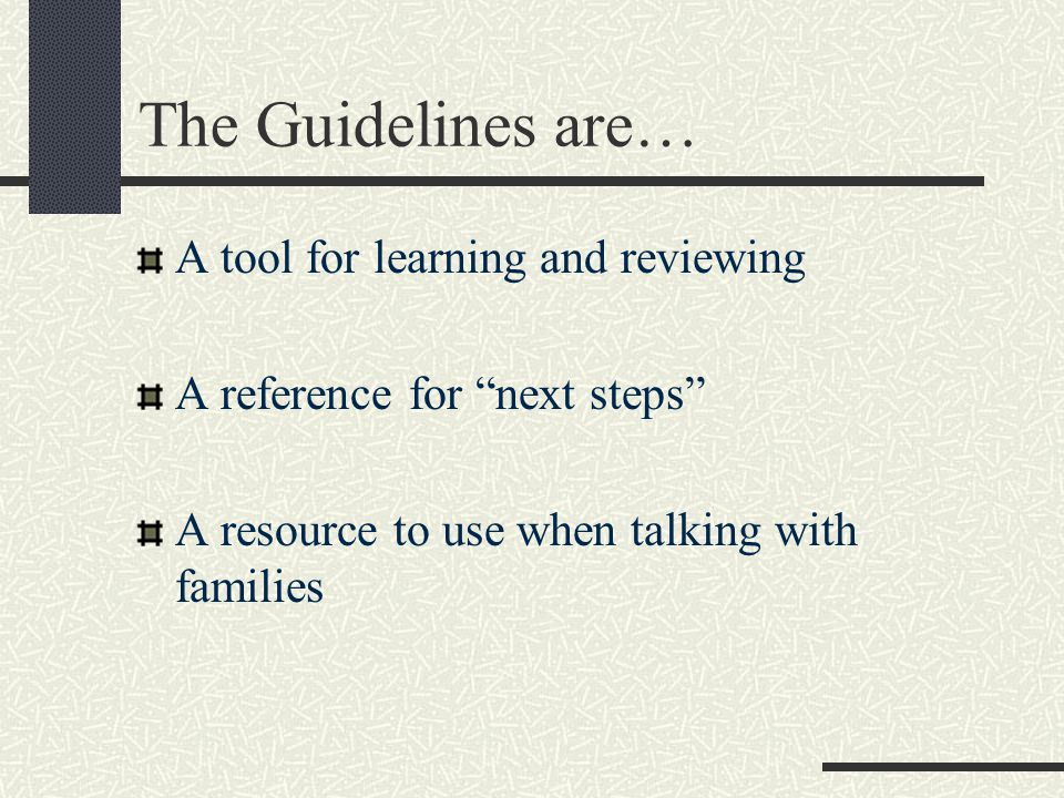 The Guidelines are… A tool for learning and reviewing A reference for next steps A resource to use when talking with families