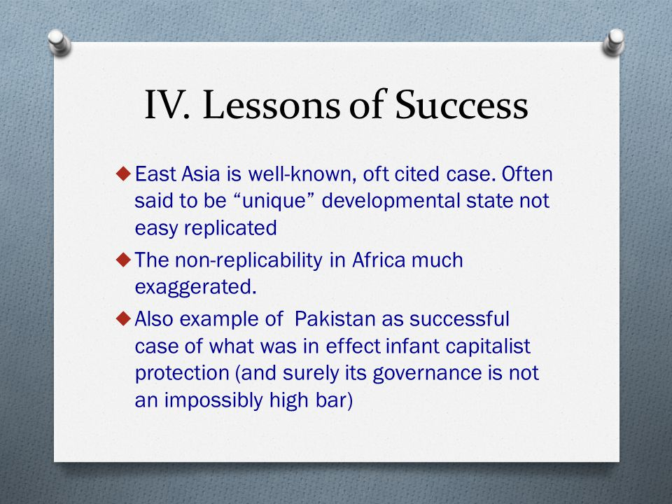 "IV. Lessons of Success  East Asia is well-known, oft cited case. Often said to be ""unique"" developmental state not easy replicated  The non-replicab"