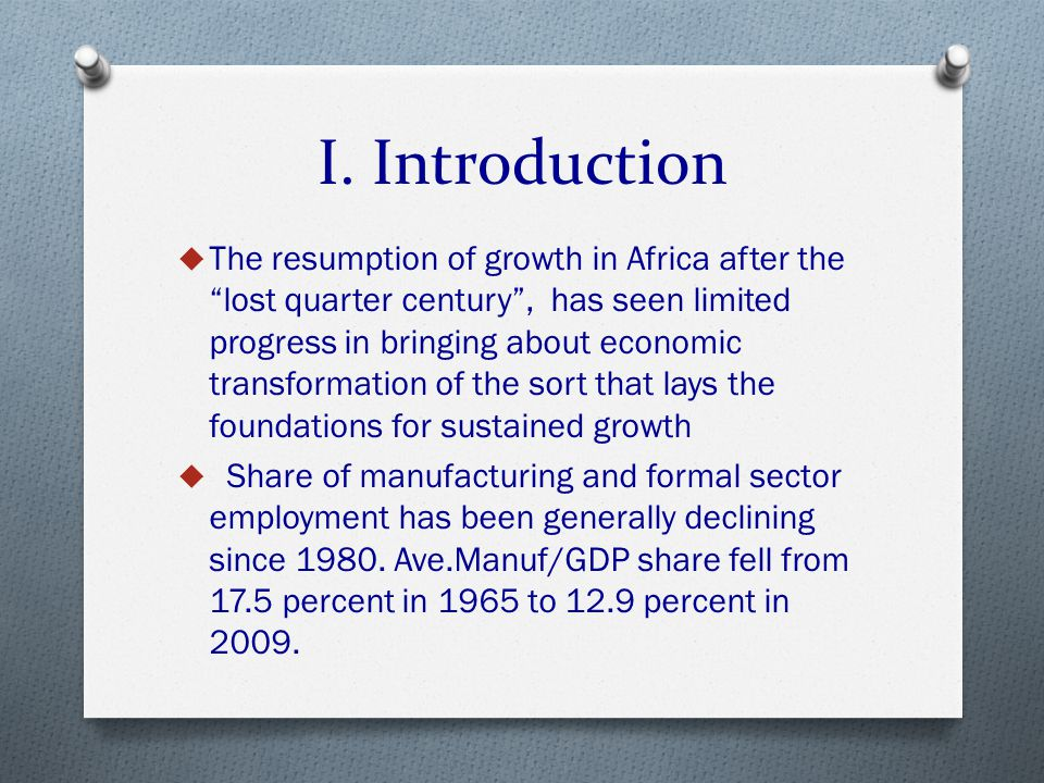 "I. Introduction  The resumption of growth in Africa after the ""lost quarter century"", has seen limited progress in bringing about economic transforma"