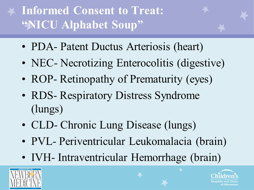 "Informed Consent to Treat: ""NICU Alphabet Soup"" PDA- Patent Ductus Arteriosis (heart) NEC- Necrotizing Enterocolitis (digestive) ROP- Retinopathy of P"