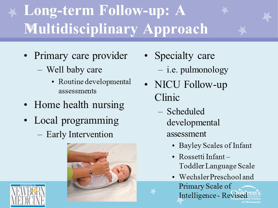 Long-term Follow-up: A Multidisciplinary Approach Primary care provider –Well baby care Routine developmental assessments Home health nursing Local programming –Early Intervention Specialty care –i.e.
