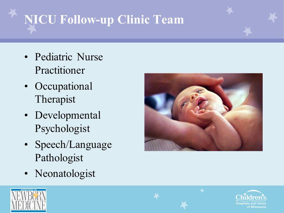 NICU Follow-up Clinic Team Pediatric Nurse Practitioner Occupational Therapist Developmental Psychologist Speech/Language Pathologist Neonatologist