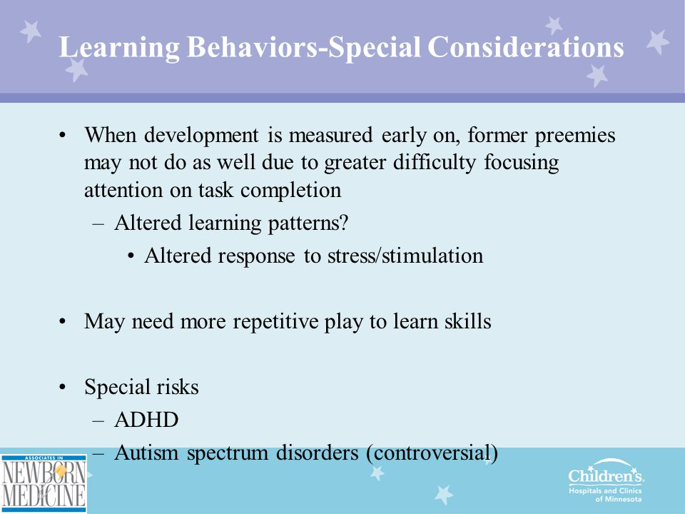 Learning Behaviors-Special Considerations When development is measured early on, former preemies may not do as well due to greater difficulty focusing attention on task completion –Altered learning patterns.