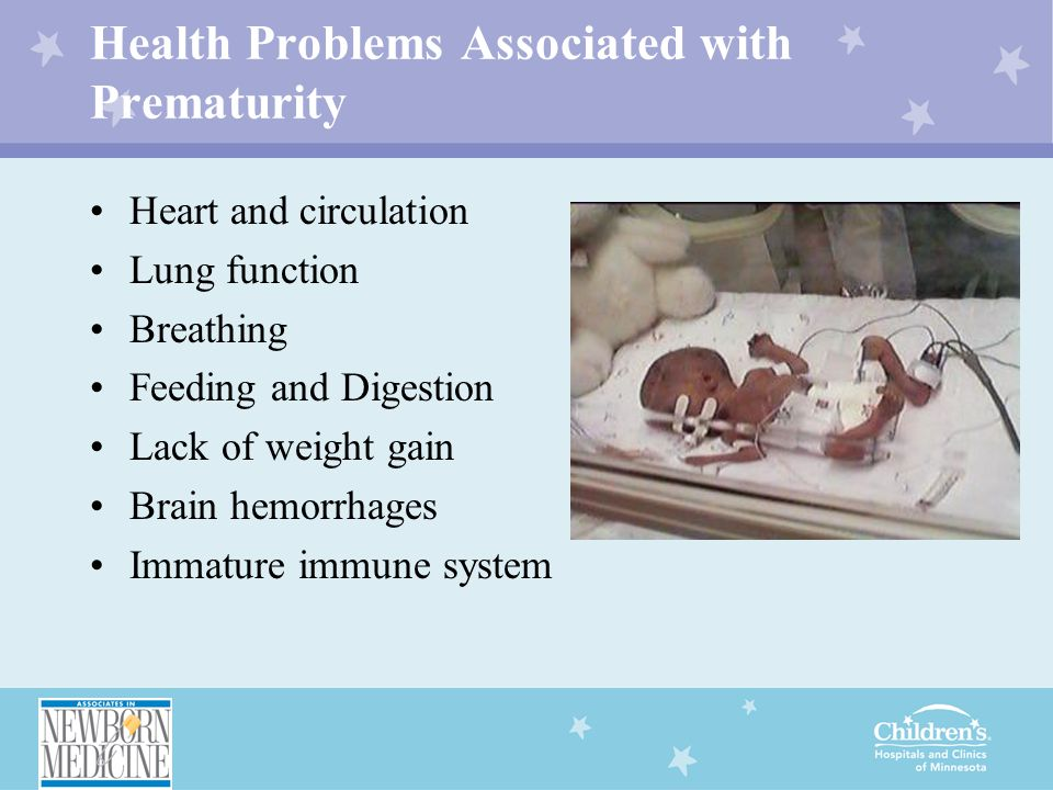 Health Problems Associated with Prematurity Heart and circulation Lung function Breathing Feeding and Digestion Lack of weight gain Brain hemorrhages Immature immune system