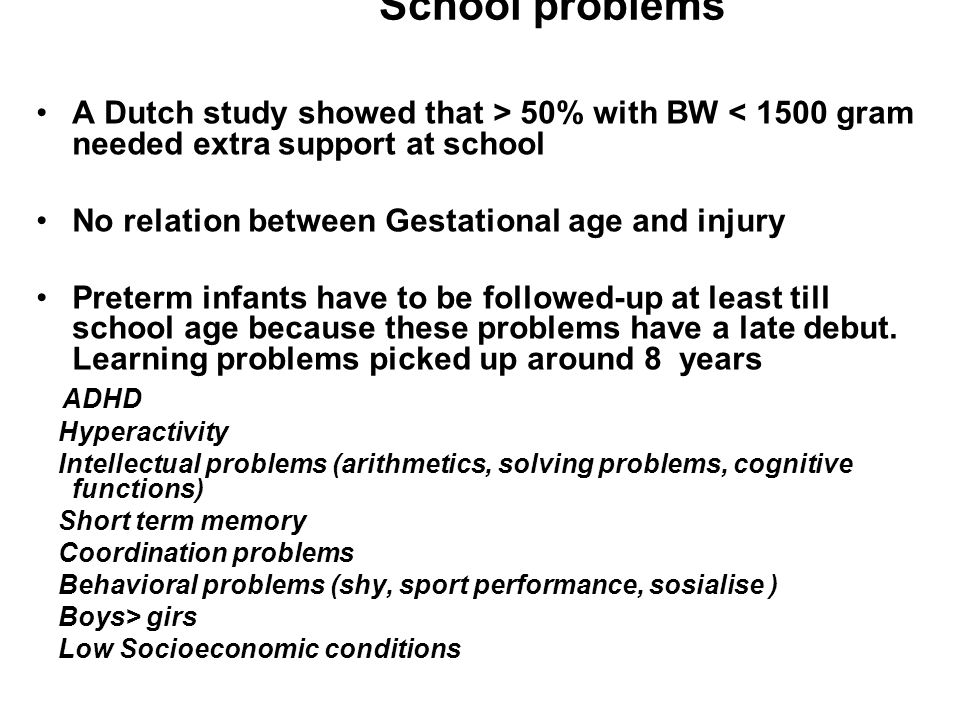 School problems A Dutch study showed that > 50% with BW < 1500 gram needed extra support at school No relation between Gestational age and injury Pret