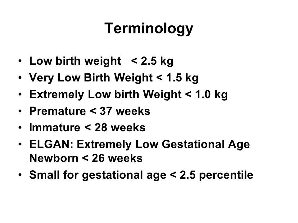 Terminology Low birth weight < 2.5 kg Very Low Birth Weight < 1.5 kg Extremely Low birth Weight < 1.0 kg Premature < 37 weeks Immature < 28 weeks ELGA