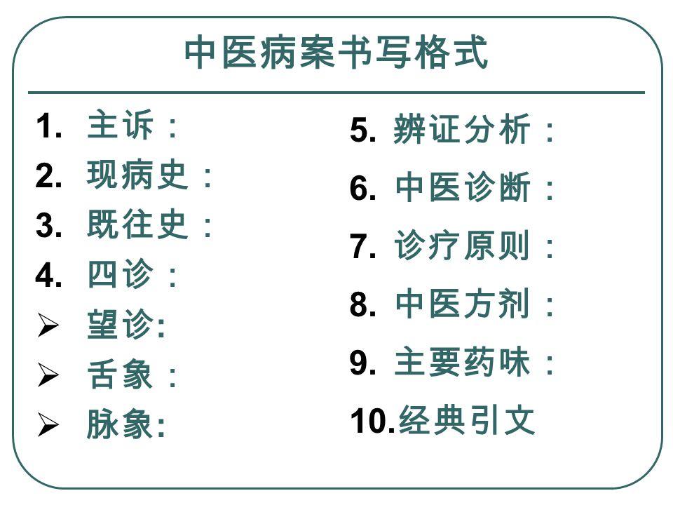 中医病案书写格式 1. 主诉: 2. 现病史: 3. 既往史: 4. 四诊:  望诊 :  舌象:  脉象 : 5.